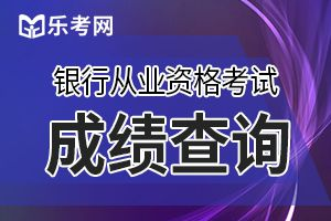 2019年下半年银行从业资格成绩查询地址——中国银行业协会