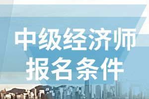 2020年江苏中级经济师报名条件有哪些?
