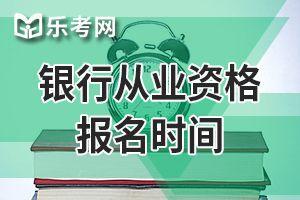河北20年的中级银行从业资格考试报名时间确定了吗?