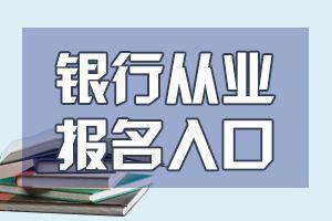 中级银行从业资格考试报名入口网址已确定!