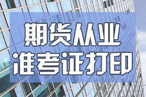 天津9月期货从业资格考试准考证打印时间9月7日至12日
